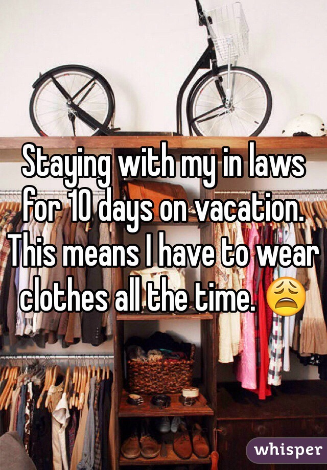 Staying with my in laws for 10 days on vacation. This means I have to wear clothes all the time. 😩