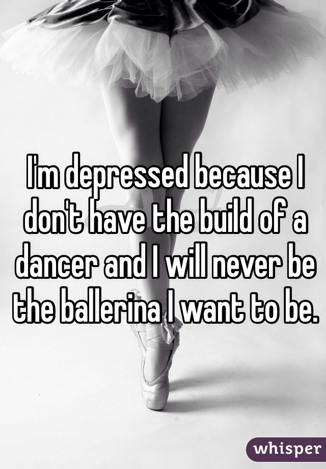 I'm depressed because I don't have the build of a dancer and I will never be the ballerina I want to be.