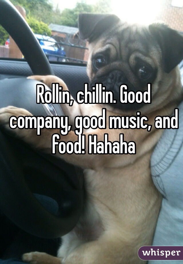 Rollin, chillin. Good company, good music, and food! Hahaha