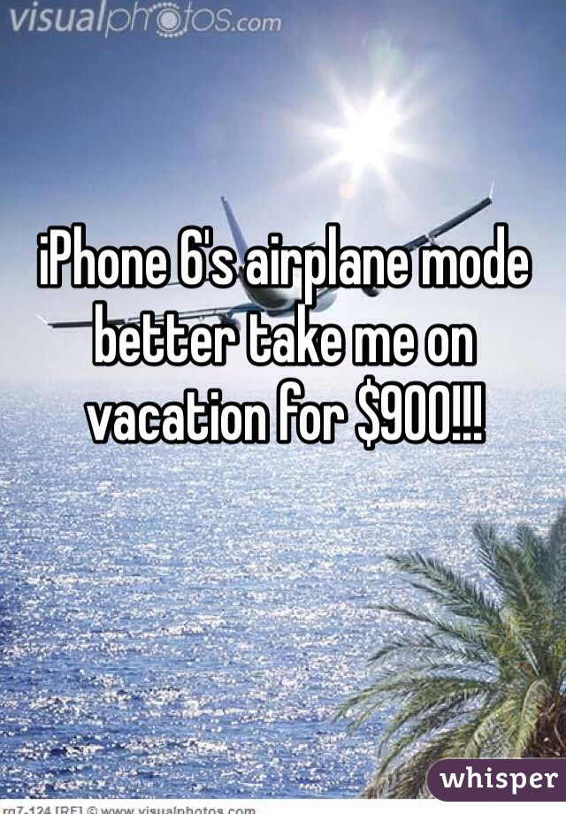iPhone 6's airplane mode better take me on vacation for $900!!!