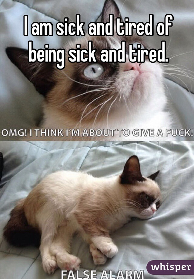 I am sick and tired of being sick and tired.