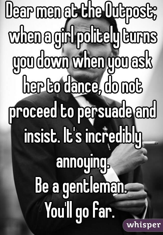 Dear men at the Outpost; when a girl politely turns you down when you ask her to dance, do not proceed to persuade and insist. It's incredibly annoying. Be a gentleman. You'll go far.
