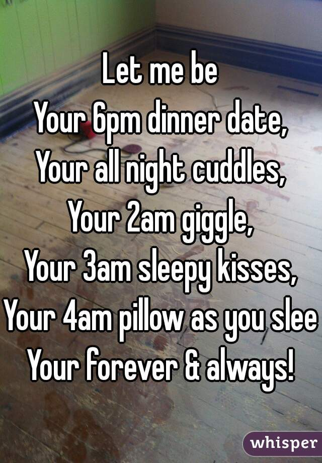 Let me be  Your 6pm dinner date, Your all night cuddles, Your 2am giggle, Your 3am sleepy kisses, Your 4am pillow as you sleep Your forever & always!