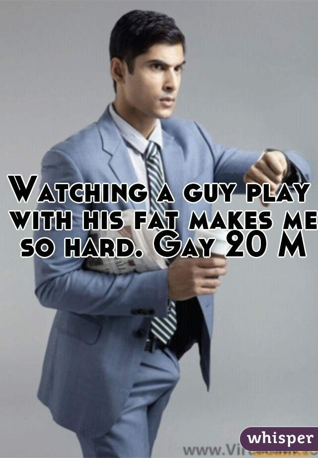Watching a guy play with his fat makes me so hard. Gay 20 M