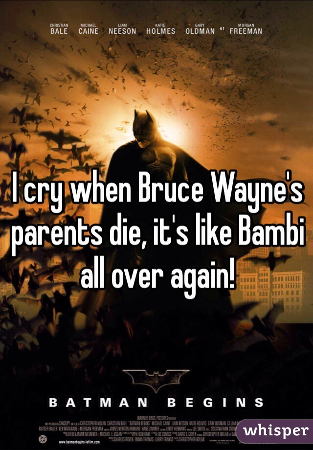 I cry when Bruce Wayne's parents die, it's like Bambi all over again!