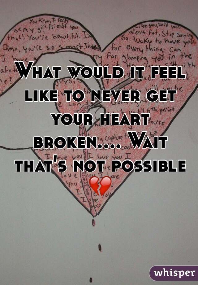 What would it feel like to never get your heart broken.... Wait that's not possible 💔