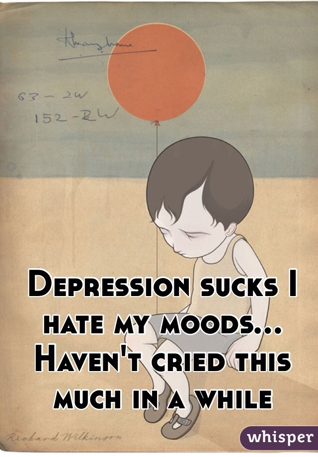 Depression sucks I hate my moods... Haven't cried this much in a while