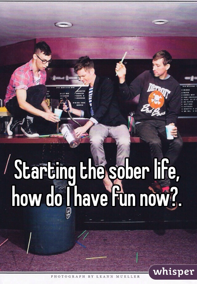 Starting the sober life, how do I have fun now?.