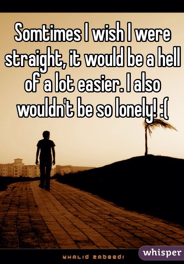 Somtimes I wish I were straight, it would be a hell of a lot easier. I also wouldn't be so lonely! :(