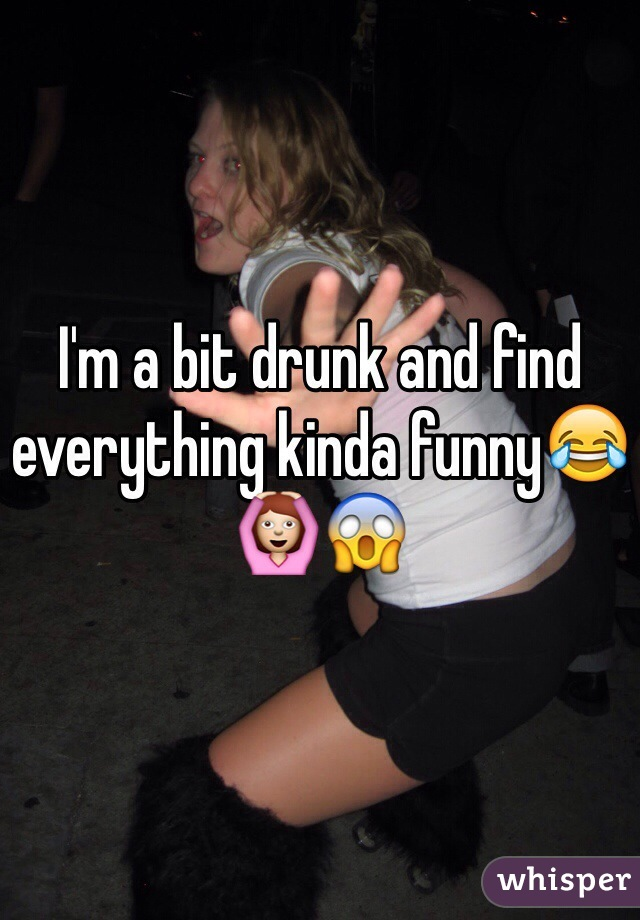 I'm a bit drunk and find everything kinda funny😂🙆😱