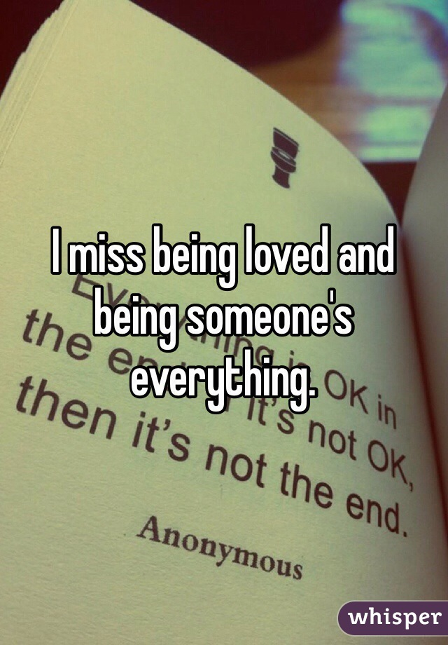 I miss being loved and being someone's everything.