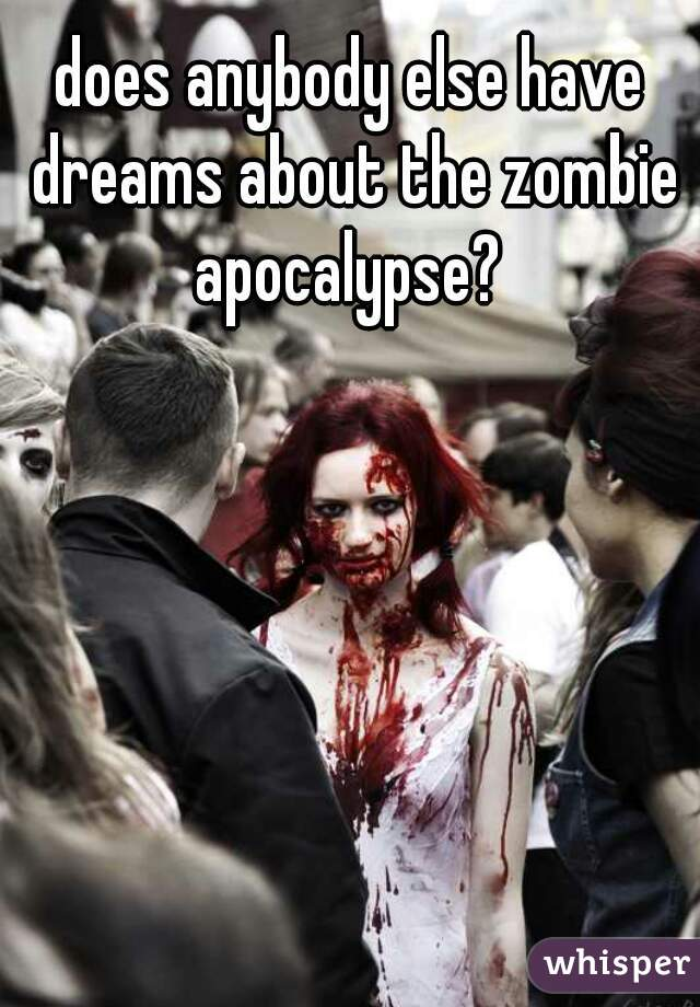 does anybody else have dreams about the zombie apocalypse?