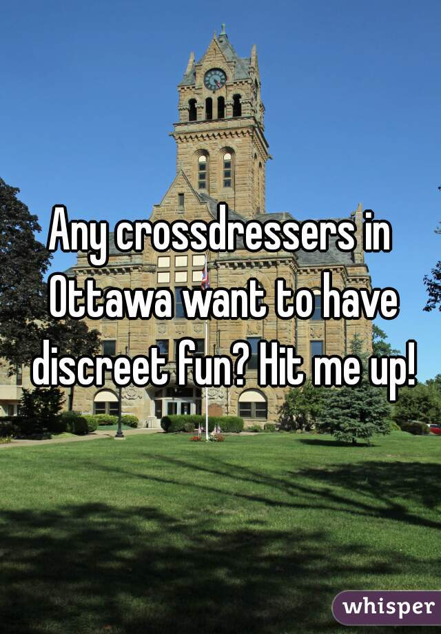 Any crossdressers in Ottawa want to have discreet fun? Hit me up!