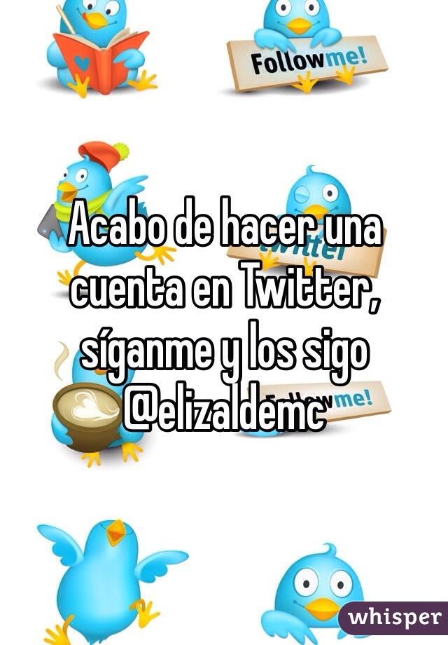 Acabo de hacer una cuenta en Twitter, síganme y los sigo @elizaldemc