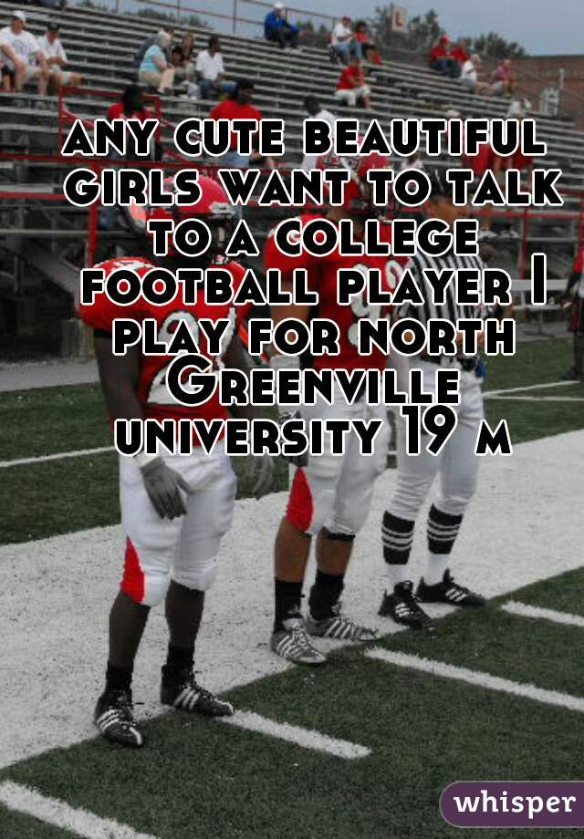 any cute beautiful girls want to talk to a college football player I play for north Greenville university 19 m