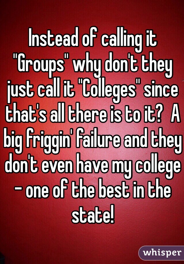 "Instead of calling it ""Groups"" why don't they just call it ""Colleges"" since that's all there is to it?  A big friggin' failure and they don't even have my college - one of the best in the state!"