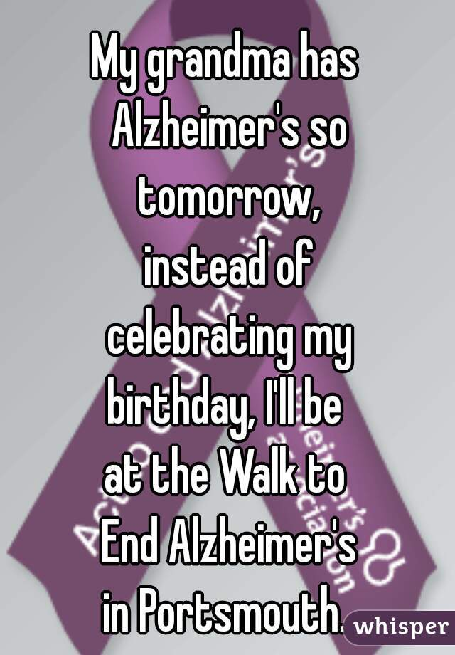 My grandma has  Alzheimer's so  tomorrow,  instead of  celebrating my  birthday, I'll be  at the Walk to  End Alzheimer's in Portsmouth.