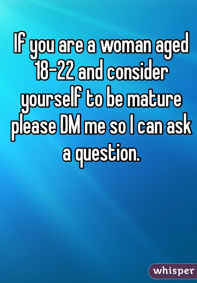 If you are a woman aged 18-22 and consider yourself to be mature please DM me so I can ask a question.