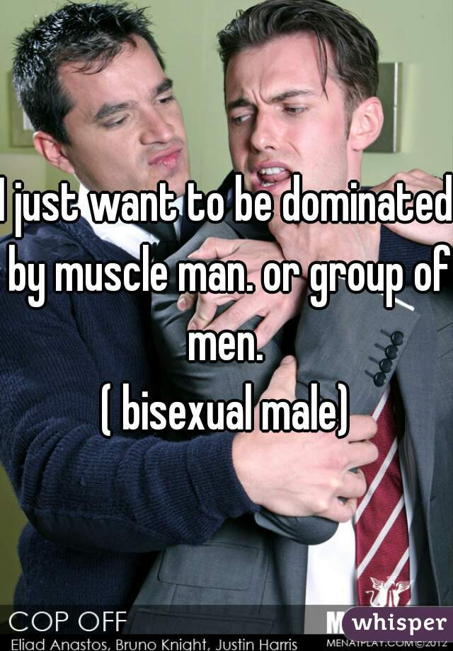 I just want to be dominated by muscle man. or group of men.  ( bisexual male)