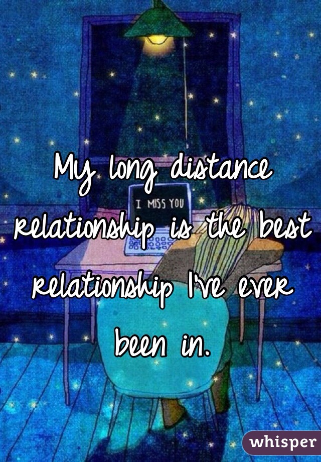 My long distance relationship is the best relationship I've ever been in.