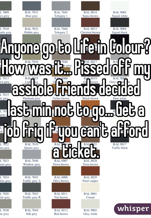 Anyone go to Life in Colour? How was it... Pissed off my asshole friends decided last min not to go... Get a job frig if you can't afford a ticket.