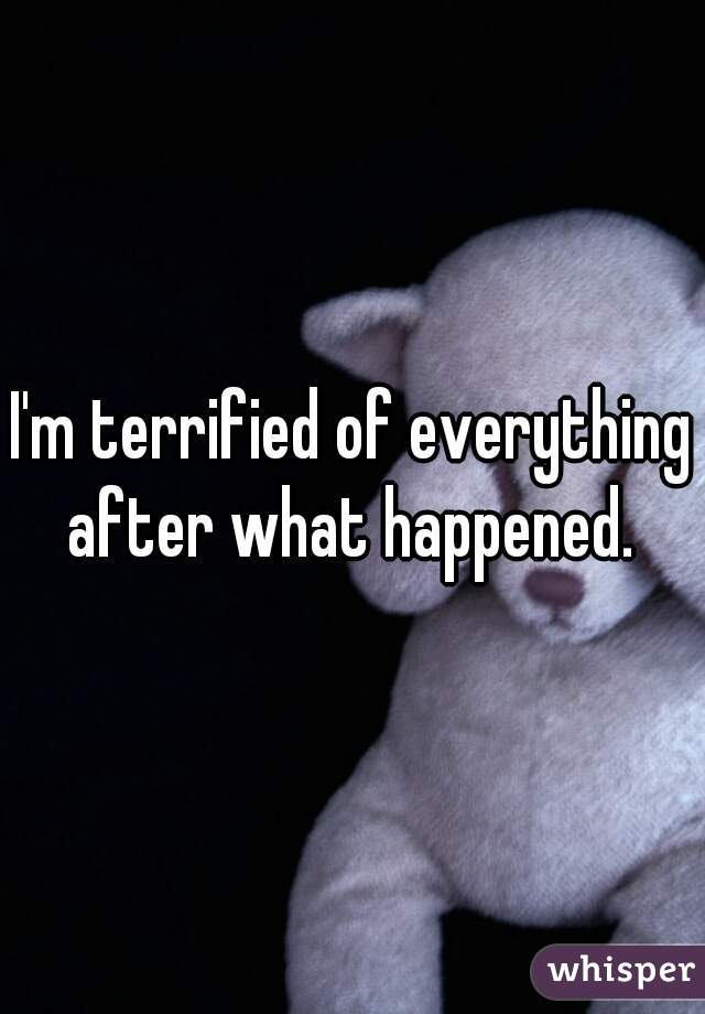 I'm terrified of everything after what happened.