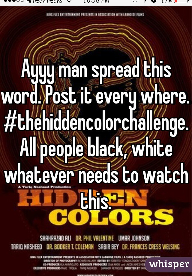 Ayyy man spread this word. Post it every where. #thehiddencolorchallenge. All people black, white whatever needs to watch this.