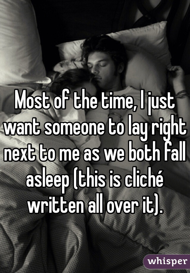 Most of the time, I just want someone to lay right next to me as we both fall asleep (this is cliché written all over it).