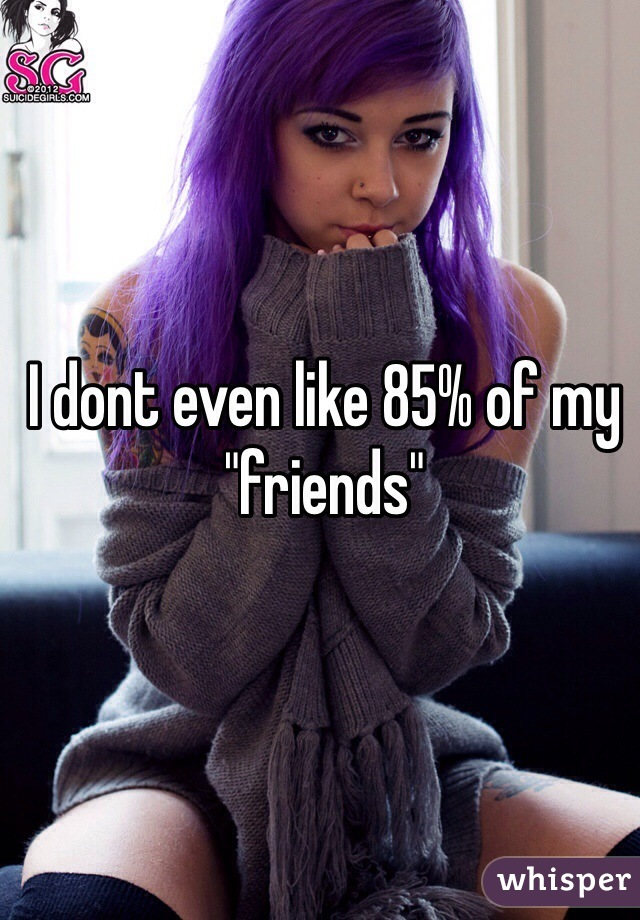 "I dont even like 85% of my ""friends"""