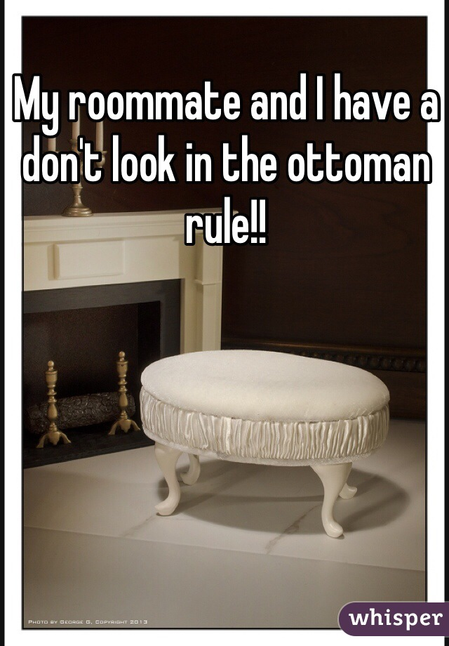 My roommate and I have a don't look in the ottoman rule!!
