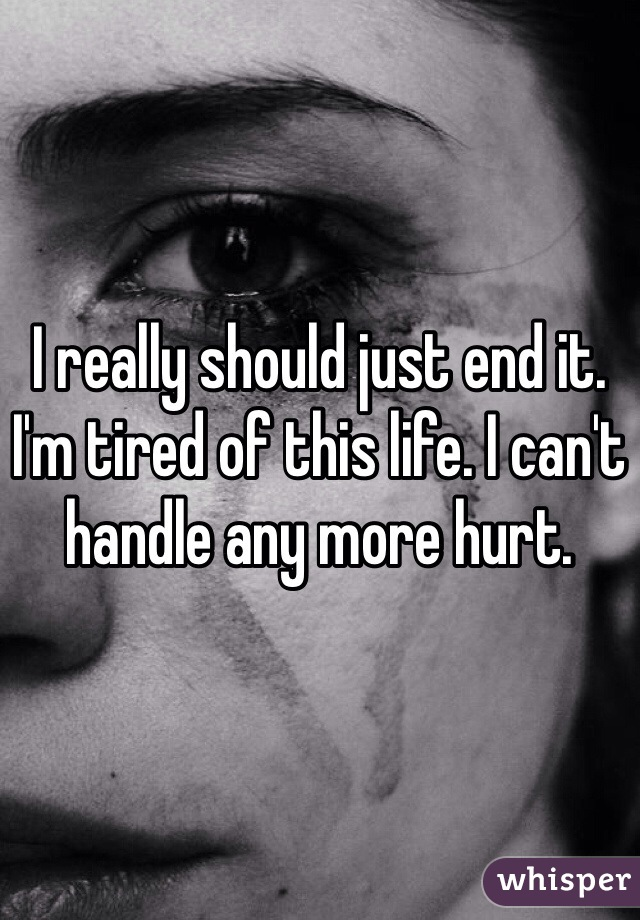 I really should just end it. I'm tired of this life. I can't handle any more hurt.