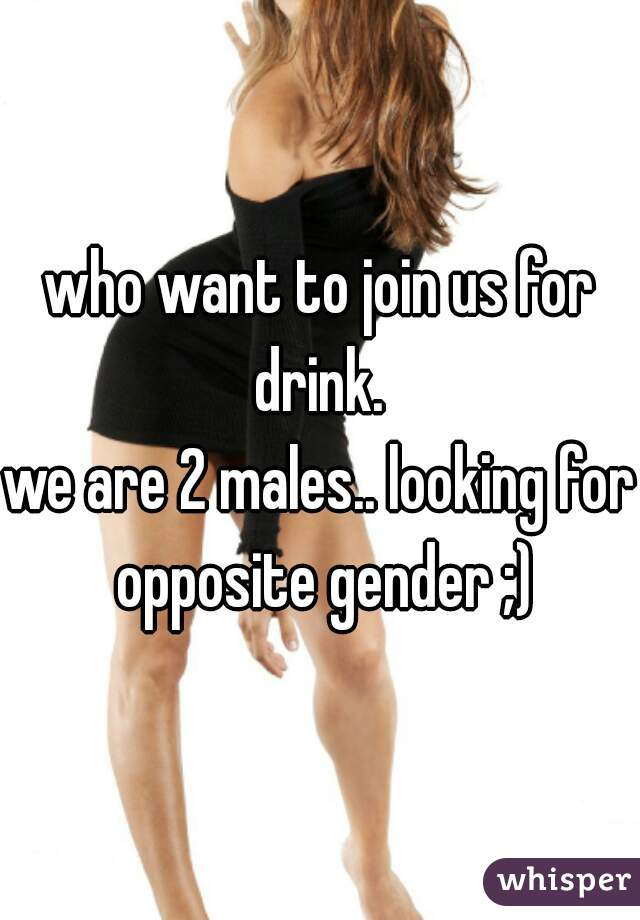 who want to join us for drink.  we are 2 males.. looking for opposite gender ;)