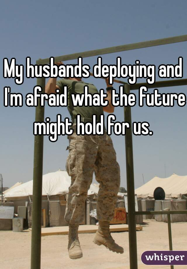 My husbands deploying and I'm afraid what the future might hold for us.