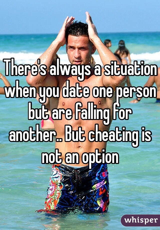 There's always a situation when you date one person but are falling for another.. But cheating is not an option