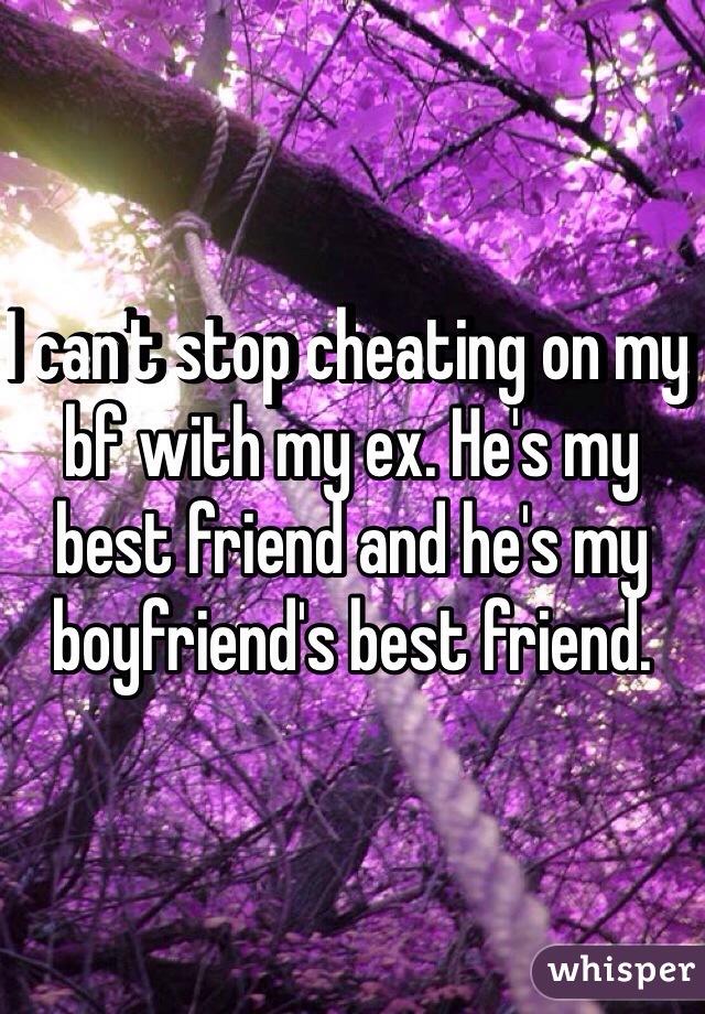 I can't stop cheating on my bf with my ex. He's my best friend and he's my boyfriend's best friend.