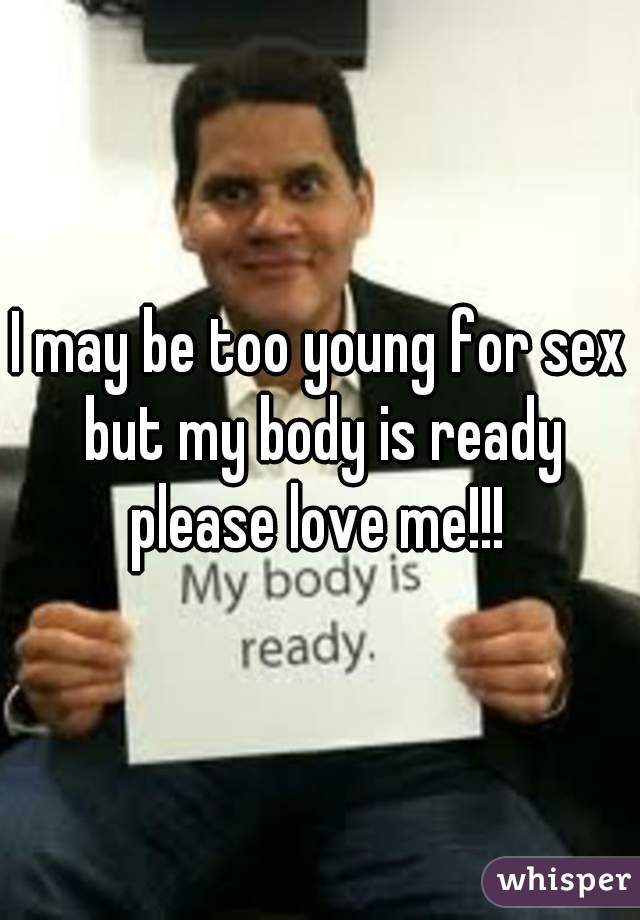I may be too young for sex but my body is ready please love me!!!
