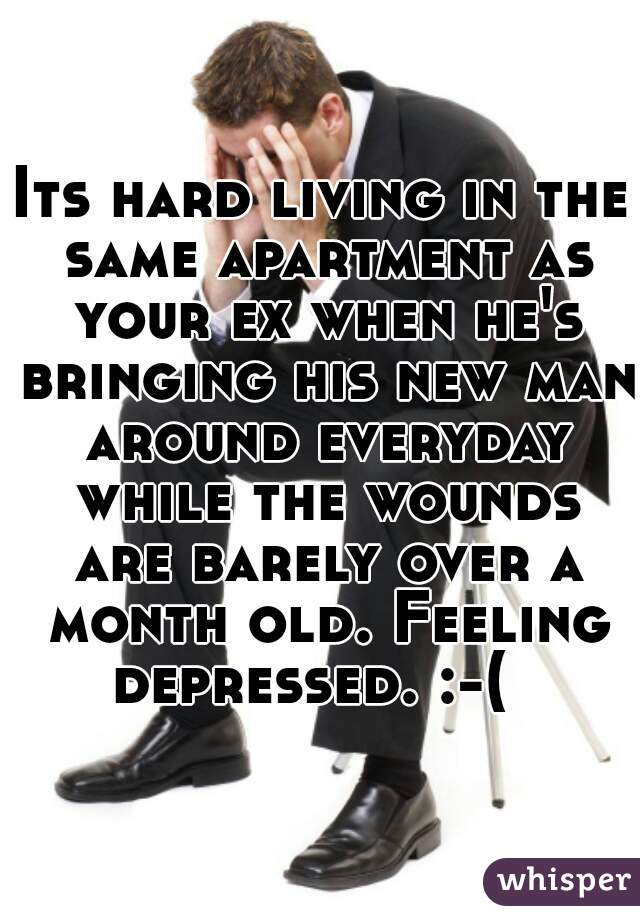 Its hard living in the same apartment as your ex when he's bringing his new man around everyday while the wounds are barely over a month old. Feeling depressed. :-(