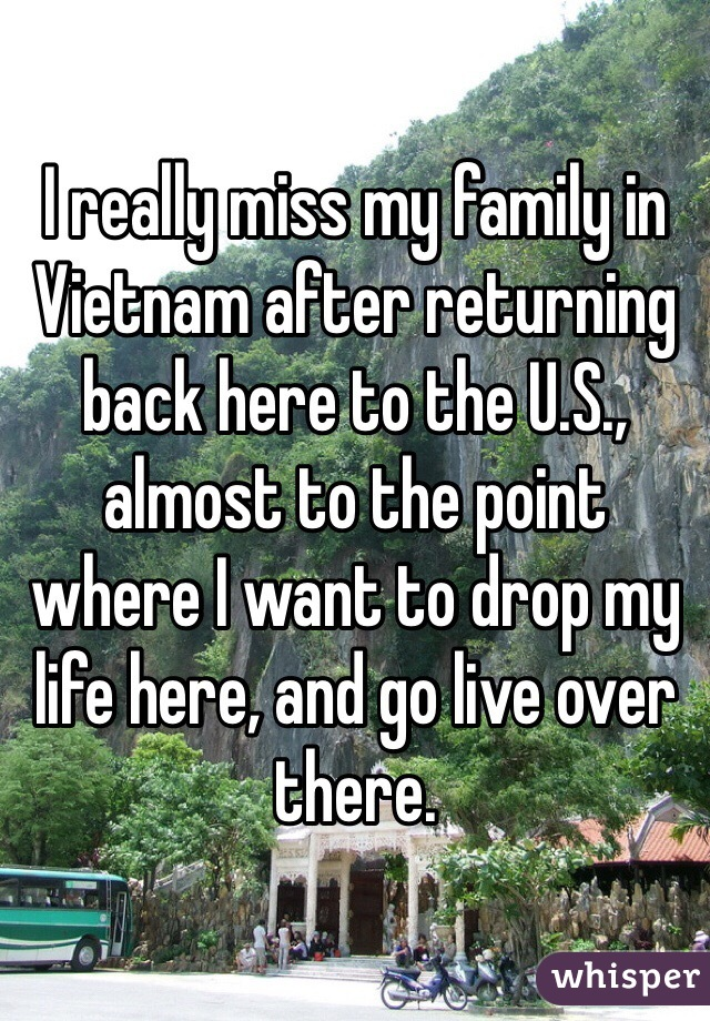 I really miss my family in Vietnam after returning back here to the U.S., almost to the point where I want to drop my life here, and go live over there.