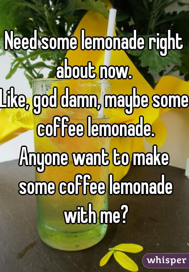 Need some lemonade right about now.  Like, god damn, maybe some coffee lemonade. Anyone want to make some coffee lemonade with me?
