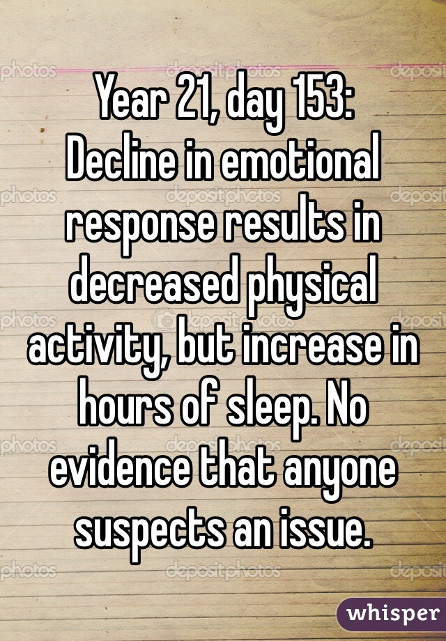Year 21, day 153: Decline in emotional response results in decreased physical activity, but increase in hours of sleep. No evidence that anyone suspects an issue.