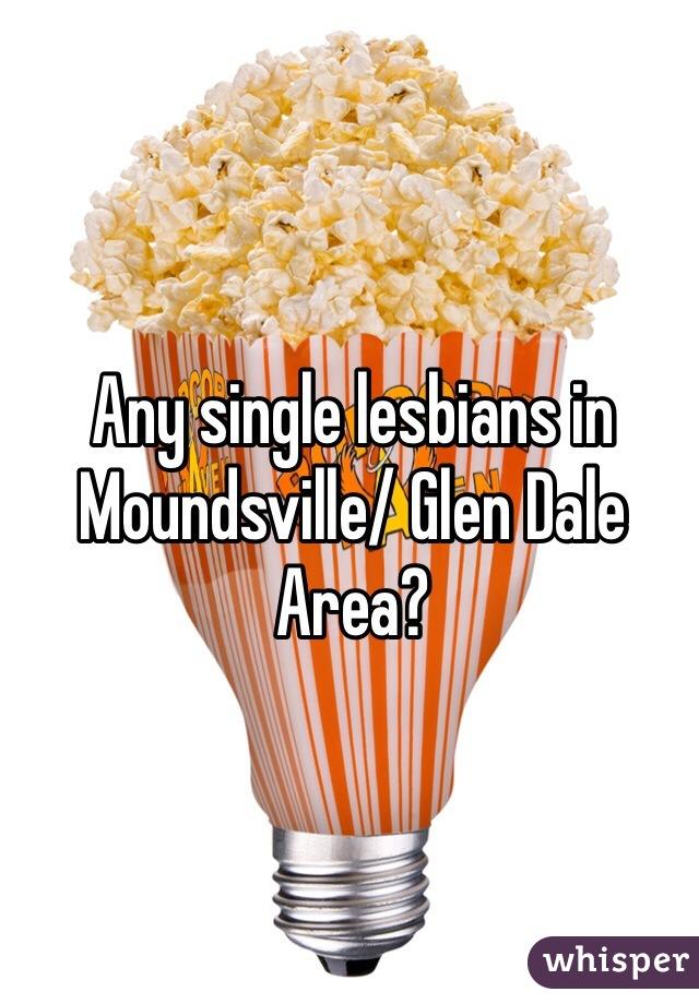 Any single lesbians in Moundsville/ Glen Dale Area?