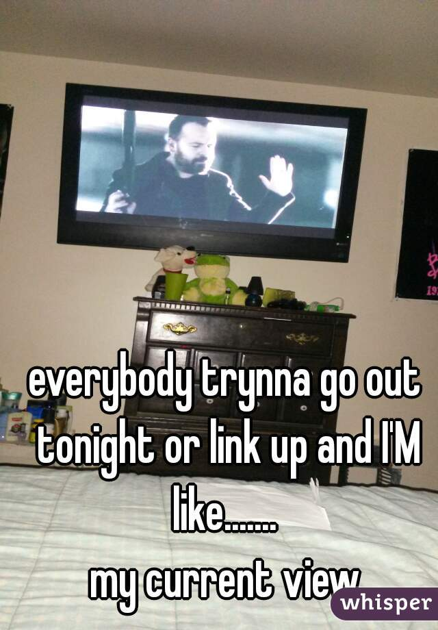everybody trynna go out tonight or link up and I'M like.......                             my current view