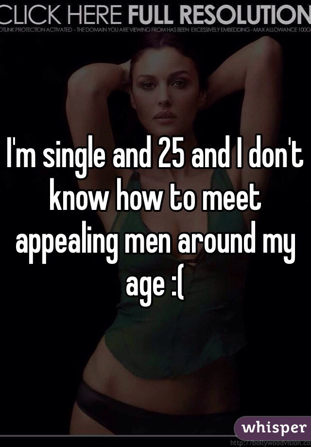 I'm single and 25 and I don't know how to meet appealing men around my age :(