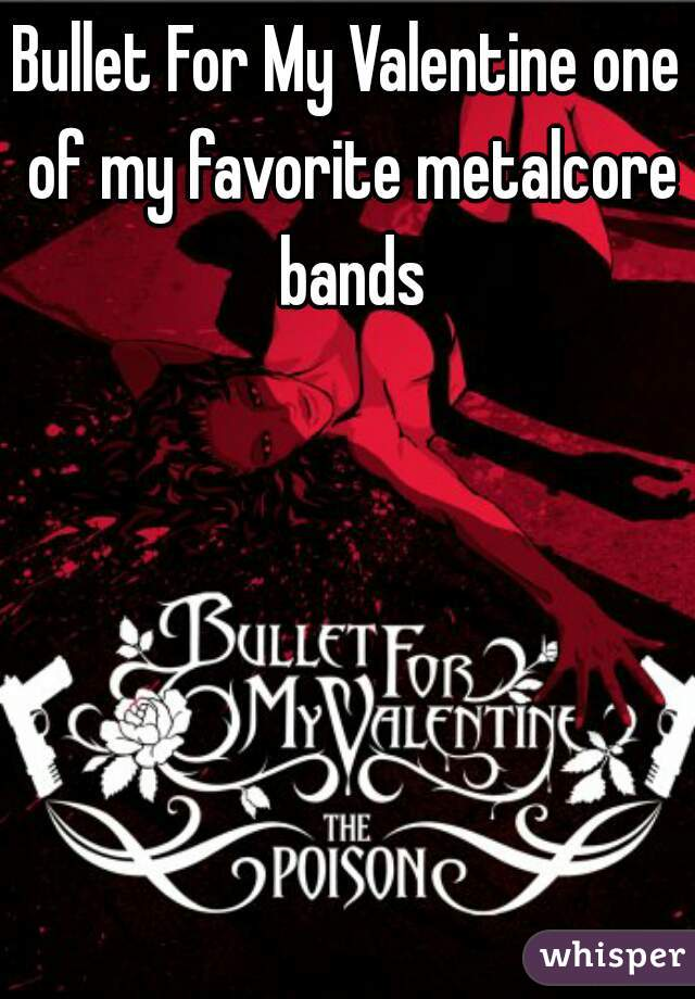 Bullet For My Valentine one of my favorite metalcore bands