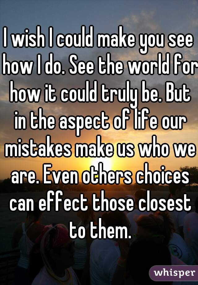 I wish I could make you see how I do. See the world for how it could truly be. But in the aspect of life our mistakes make us who we are. Even others choices can effect those closest to them.