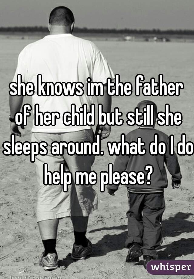 she knows im the father of her child but still she sleeps around. what do I do help me please?
