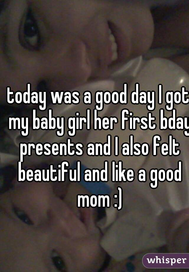 today was a good day I got my baby girl her first bday presents and I also felt beautiful and like a good mom :)