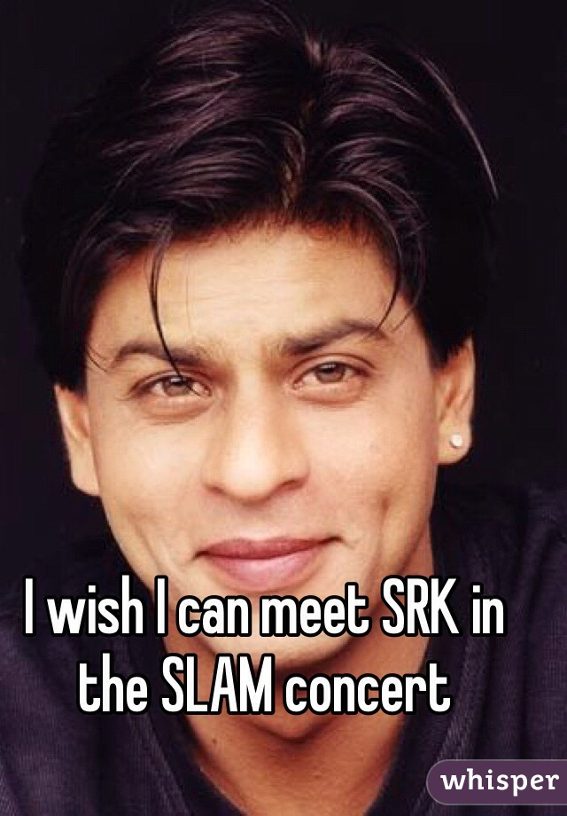 I wish I can meet SRK in the SLAM concert