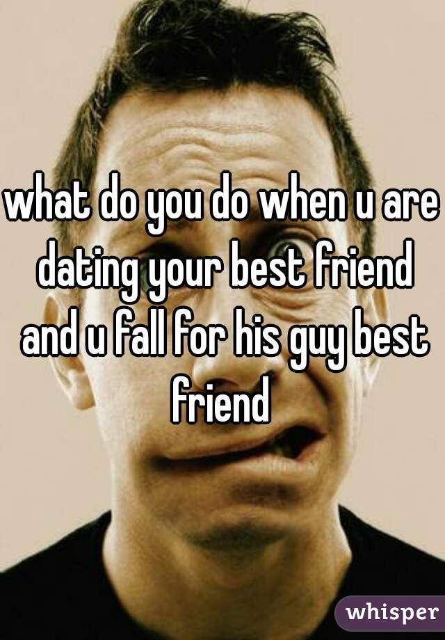 what do you do when u are dating your best friend and u fall for his guy best friend