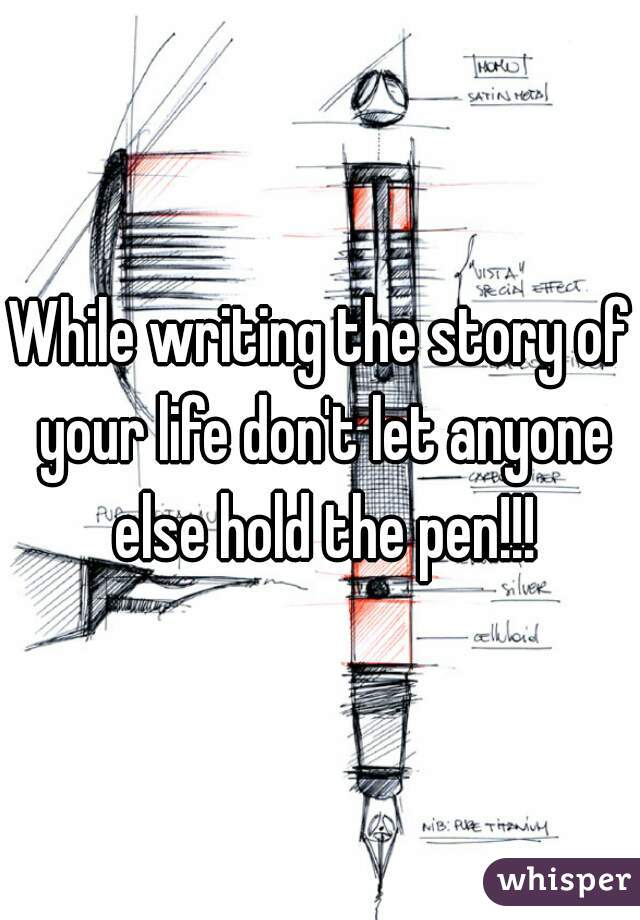 While writing the story of your life don't let anyone else hold the pen!!!